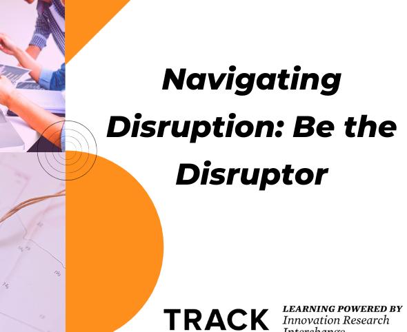 TRACK Workshop: Navigating Disruption: Be the Disruptor