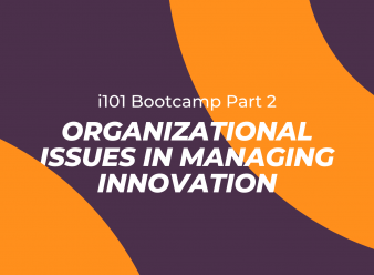 i101 Bootcamp: Part 2 – Organizational Issues in Managing Innovation